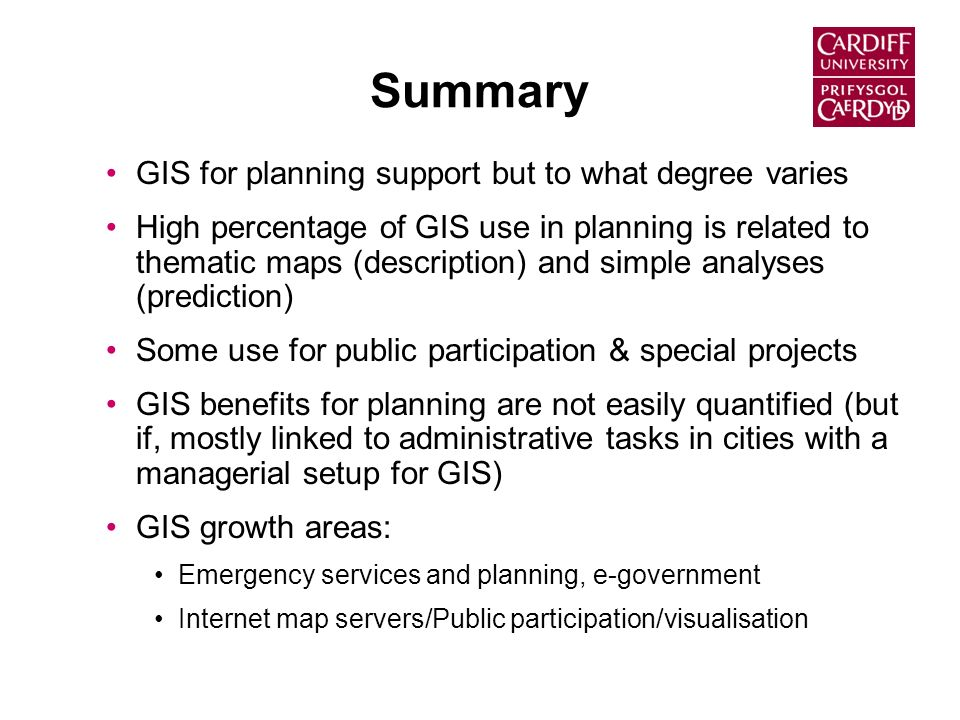 Summary GIS for planning support but to what degree varies High percentage of GIS use in planning is related to thematic maps (description) and simple analyses (prediction) Some use for public participation & special projects GIS benefits for planning are not easily quantified (but if, mostly linked to administrative tasks in cities with a managerial setup for GIS) GIS growth areas: Emergency services and planning, e-government Internet map servers/Public participation/visualisation