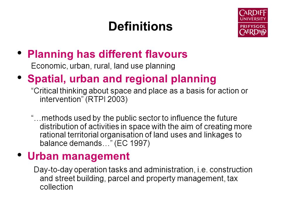 Definitions Planning has different flavours Economic, urban, rural, land use planning Spatial, urban and regional planning Critical thinking about space and place as a basis for action or intervention (RTPI 2003) …methods used by the public sector to influence the future distribution of activities in space with the aim of creating more rational territorial organisation of land uses and linkages to balance demands… (EC 1997) Urban management Day-to-day operation tasks and administration, i.e.