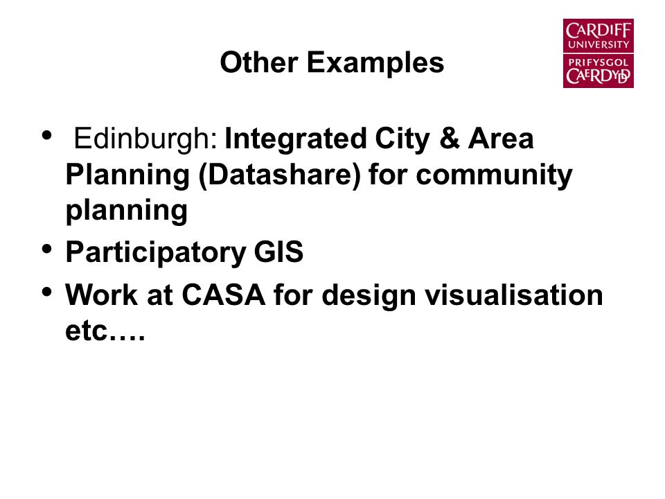 Other Examples Edinburgh: Integrated City & Area Planning (Datashare) for community planning Participatory GIS Work at CASA for design visualisation etc….