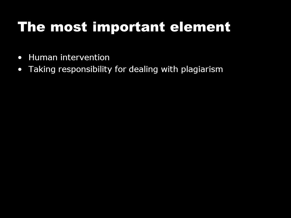 The most important element Human intervention Taking responsibility for dealing with plagiarism