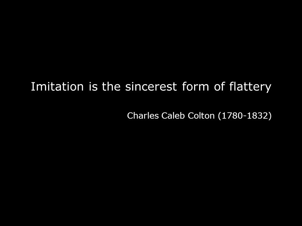 Imitation is the sincerest form of flattery Charles Caleb Colton (1780-1832)