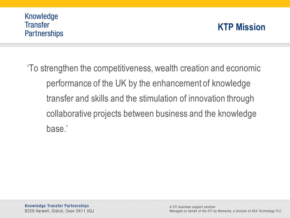 KTP Mission To strengthen the competitiveness, wealth creation and economic performance of the UK by the enhancement of knowledge transfer and skills