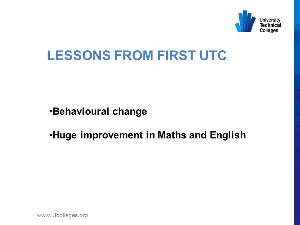 LESSONS FROM FIRST UTC Behavioural change Huge improvement in Maths and English