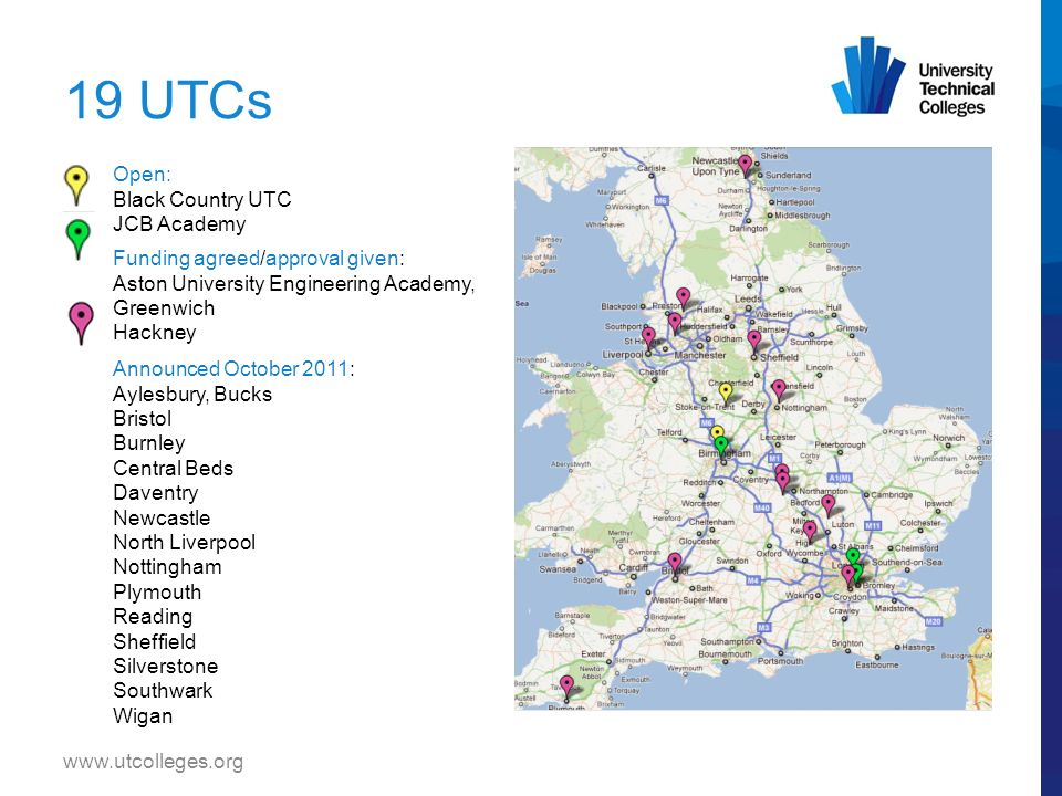 19 UTCs www.utcolleges.org Open: Black Country UTC JCB Academy Funding agreed/approval given: Aston University Engineering Academy, Greenwich Hackney