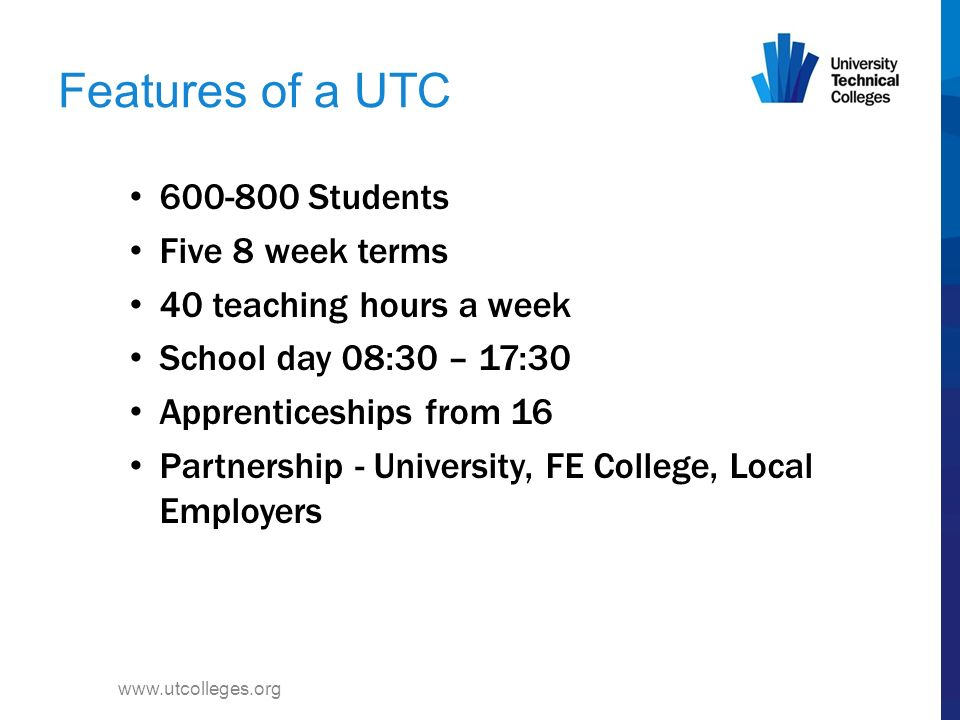 The UTC Curriculum 1 or 2 specialisms 4 GCSEs – English, Maths, Science & IT –humanities – English Bacc is offered Bridging subjects –employability, entrepreneurial skills, business studies, a modern foreign language www.utcolleges.org