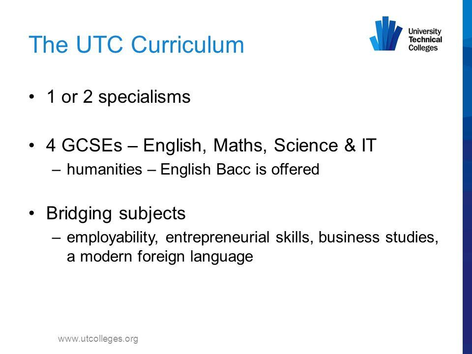 Curriculum www.utcolleges.org 60% Technical studies 40% General education & bridging core studies 14 - 16 60% General education and bridging core studies 40% Technical studies Post-16 40% General and bridging core 60% Technical studies