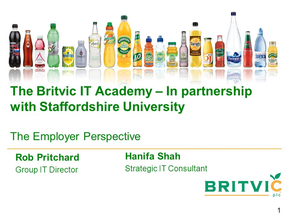 1 The Britvic IT Academy – In partnership with Staffordshire University The Employer Perspective Rob Pritchard Group IT Director Hanifa Shah Strategic IT Consultant