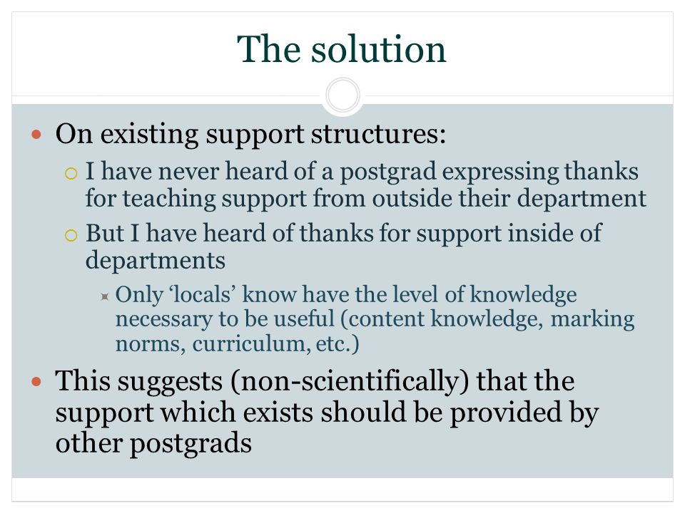 The solution On existing support structures: I have never heard of a postgrad expressing thanks for teaching support from outside their department But I have heard of thanks for support inside of departments Only locals know have the level of knowledge necessary to be useful (content knowledge, marking norms, curriculum, etc.) This suggests (non-scientifically) that the support which exists should be provided by other postgrads