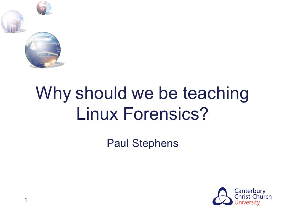 1 Why should we be teaching Linux Forensics Paul Stephens 1