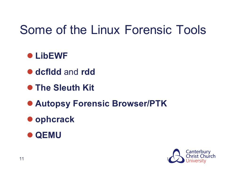11 Some of the Linux Forensic Tools LibEWF dcfldd and rdd The Sleuth Kit Autopsy Forensic Browser/PTK ophcrack QEMU 11
