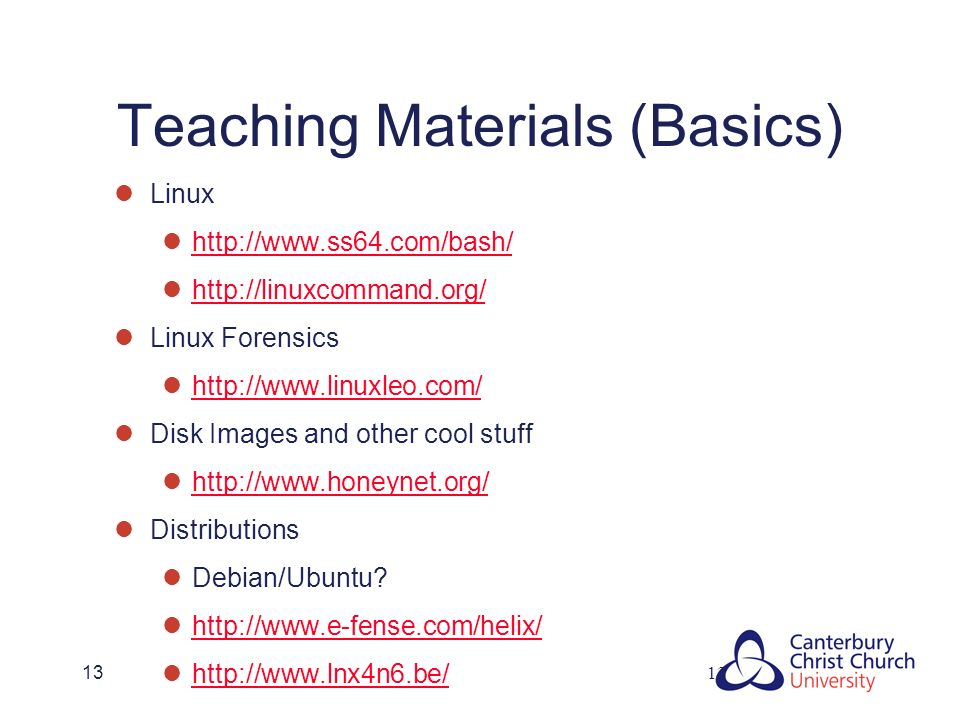 13 Teaching Materials (Basics) Linux http://www.ss64.com/bash/ http://linuxcommand.org/ Linux Forensics http://www.linuxleo.com/ Disk Images and other cool stuff http://www.honeynet.org/ Distributions Debian/Ubuntu.