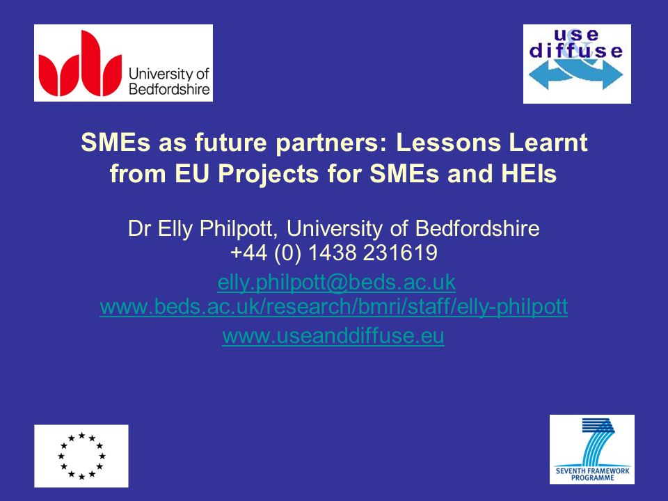 SMEs as future partners: Lessons Learnt from EU Projects for SMEs and HEIs Dr Elly Philpott, University of Bedfordshire +44 (0) 1438 231619 elly.philp