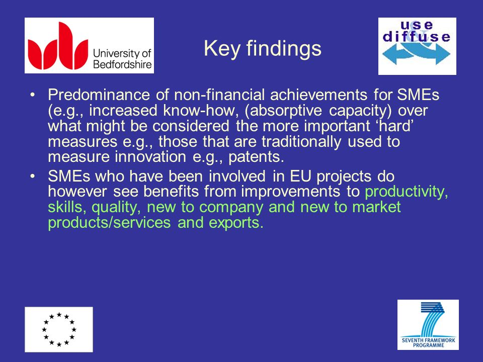 Key findings Predominance of non-financial achievements for SMEs (e.g., increased know-how, (absorptive capacity) over what might be considered the more important hard measures e.g., those that are traditionally used to measure innovation e.g., patents.