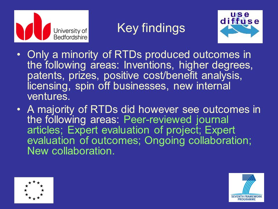 Key findings Only a minority of RTDs produced outcomes in the following areas: Inventions, higher degrees, patents, prizes, positive cost/benefit anal