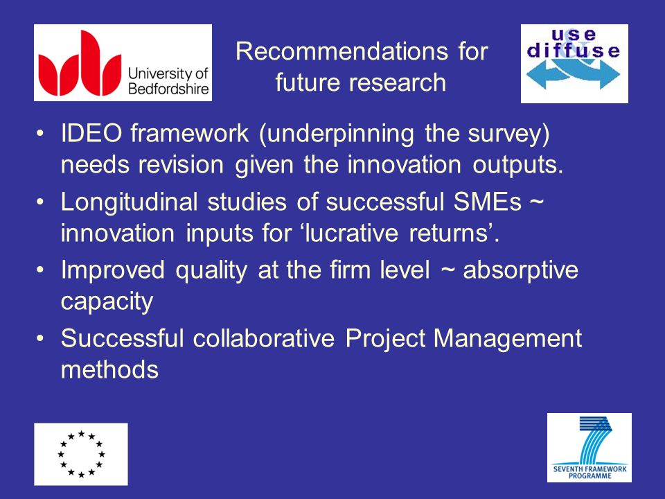 Recommendations for future research IDEO framework (underpinning the survey) needs revision given the innovation outputs. Longitudinal studies of succ