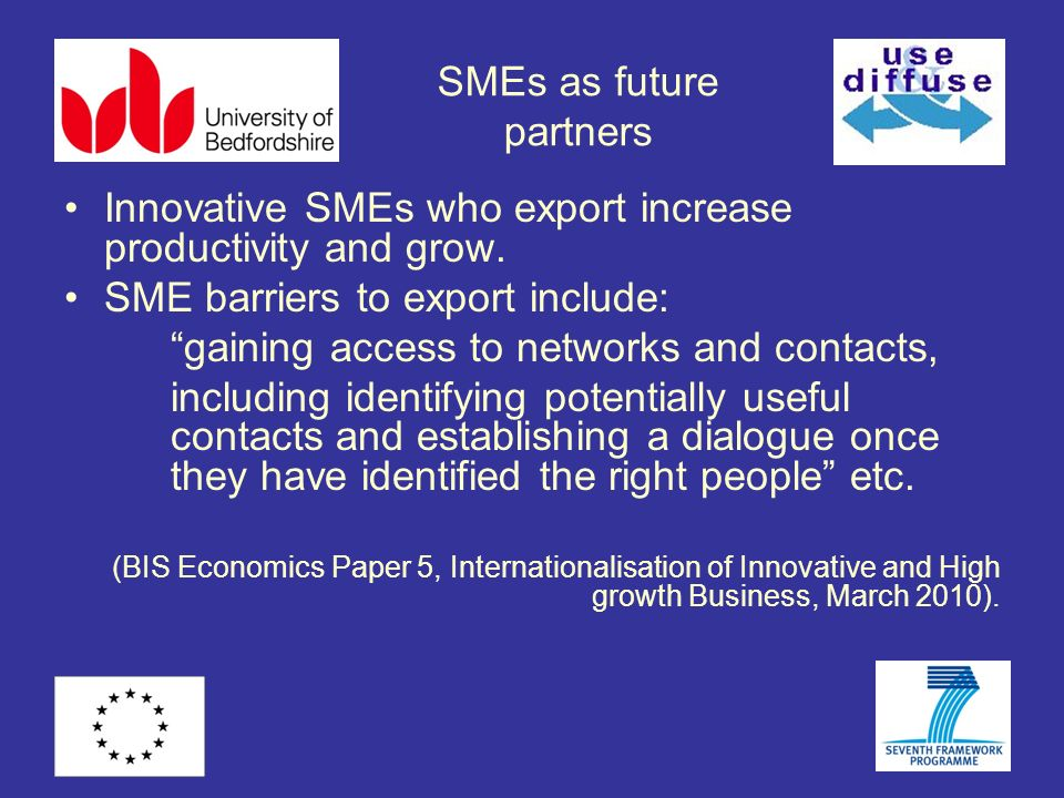 SMEs as future partners Innovative SMEs who export increase productivity and grow. SME barriers to export include: gaining access to networks and cont