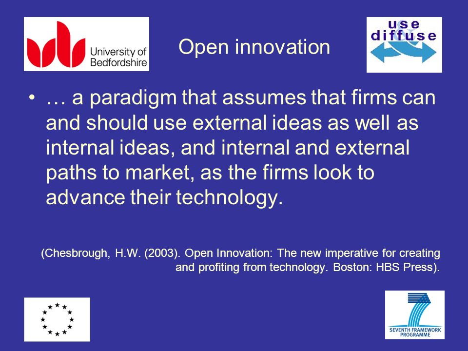 Open innovation … a paradigm that assumes that firms can and should use external ideas as well as internal ideas, and internal and external paths to market, as the firms look to advance their technology.