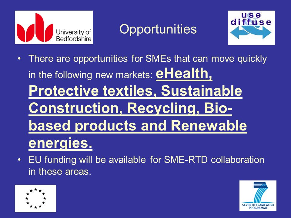 Opportunities There are opportunities for SMEs that can move quickly in the following new markets: eHealth, Protective textiles, Sustainable Construction, Recycling, Bio- based products and Renewable energies.