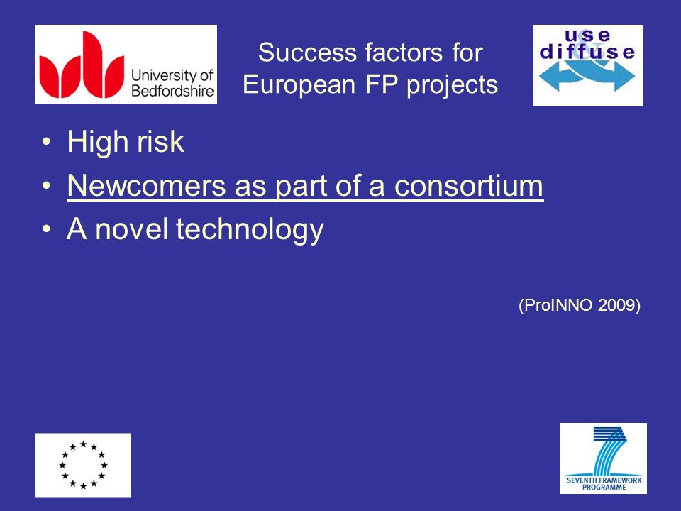 Success factors for European FP projects High risk Newcomers as part of a consortium A novel technology (ProINNO 2009)