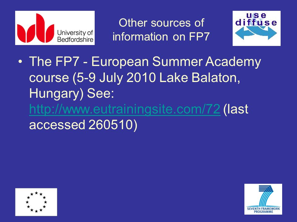 Other sources of information on FP7 The FP7 - European Summer Academy course (5-9 July 2010 Lake Balaton, Hungary) See: http://www.eutrainingsite.com/