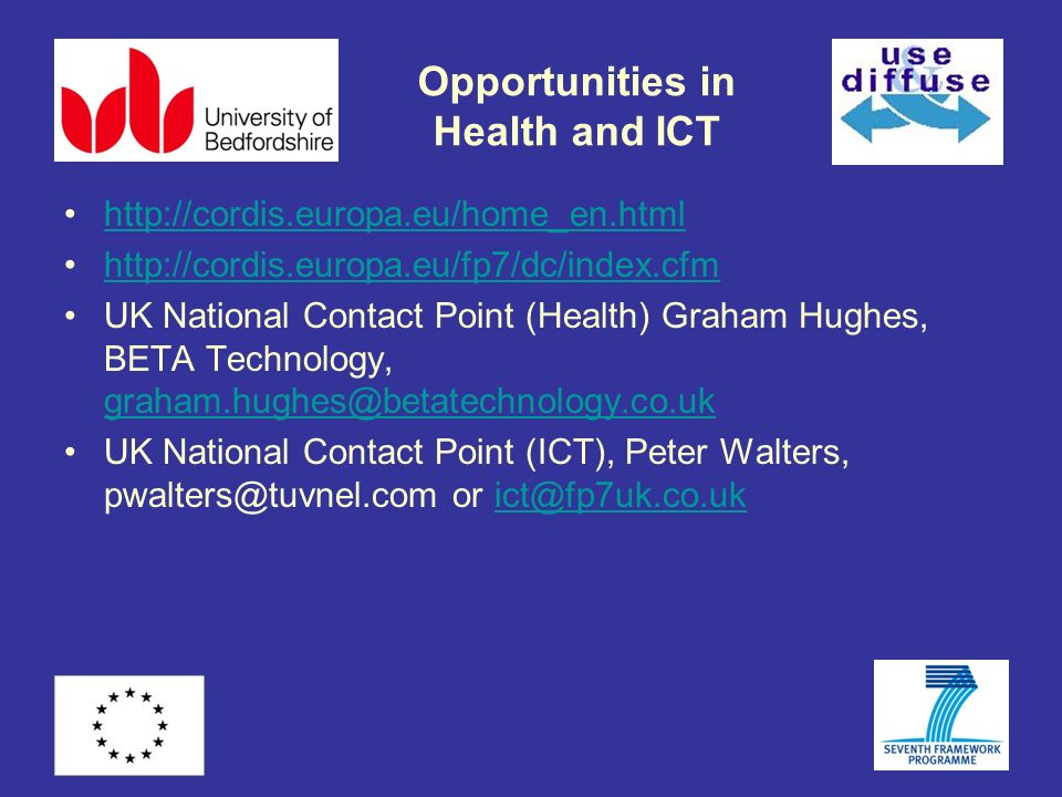 Opportunities in Health and ICT http://cordis.europa.eu/home_en.html http://cordis.europa.eu/fp7/dc/index.cfm UK National Contact Point (Health) Graham Hughes, BETA Technology, graham.hughes@betatechnology.co.uk graham.hughes@betatechnology.co.uk UK National Contact Point (ICT), Peter Walters, pwalters@tuvnel.com or ict@fp7uk.co.ukict@fp7uk.co.uk