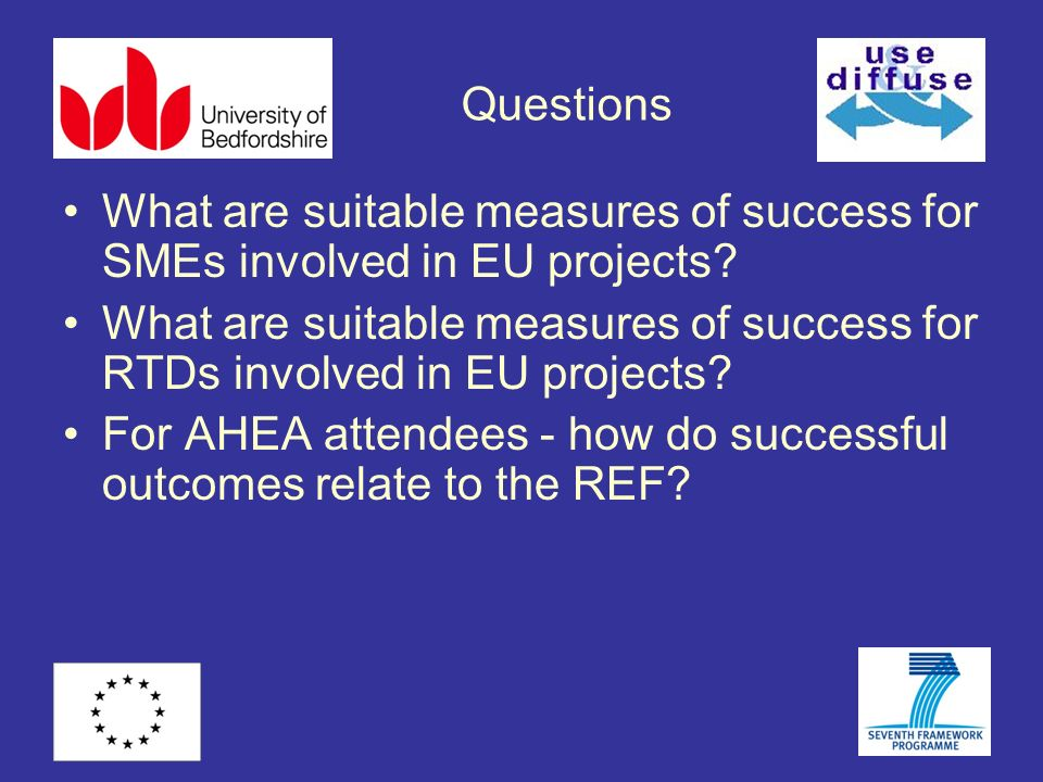 Questions What are suitable measures of success for SMEs involved in EU projects? What are suitable measures of success for RTDs involved in EU projec