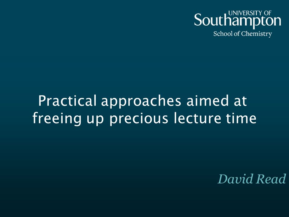 Practical approaches aimed at freeing up precious lecture time David Read