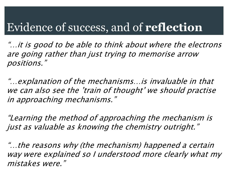 Evidence of success, and of reflection …it is good to be able to think about where the electrons are going rather than just trying to memorise arrow positions.