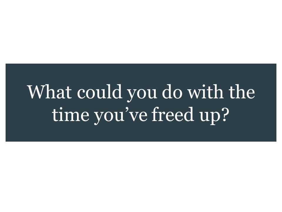 What could you do with the time youve freed up