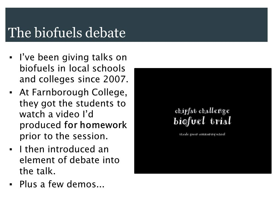 Ive been giving talks on biofuels in local schools and colleges since 2007.