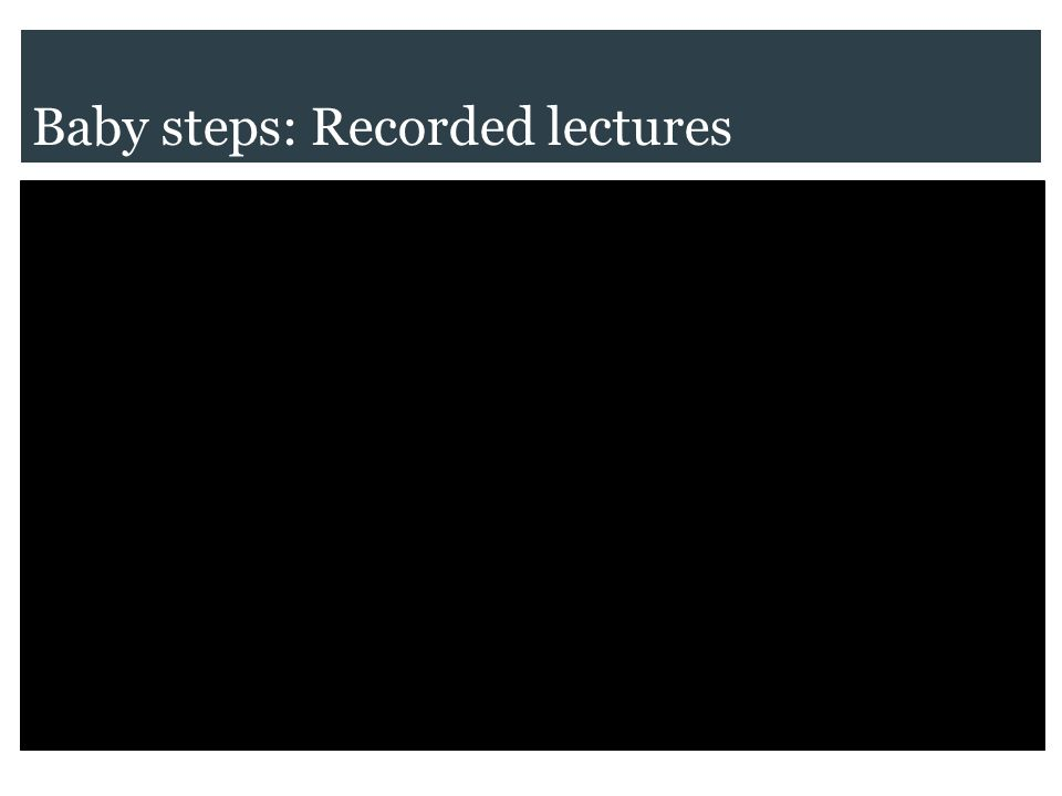 Baby steps: Recorded lectures