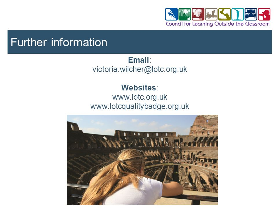 Further information Email: victoria.wilcher@lotc.org.uk Websites: www.lotc.org.uk www.lotcqualitybadge.org.uk