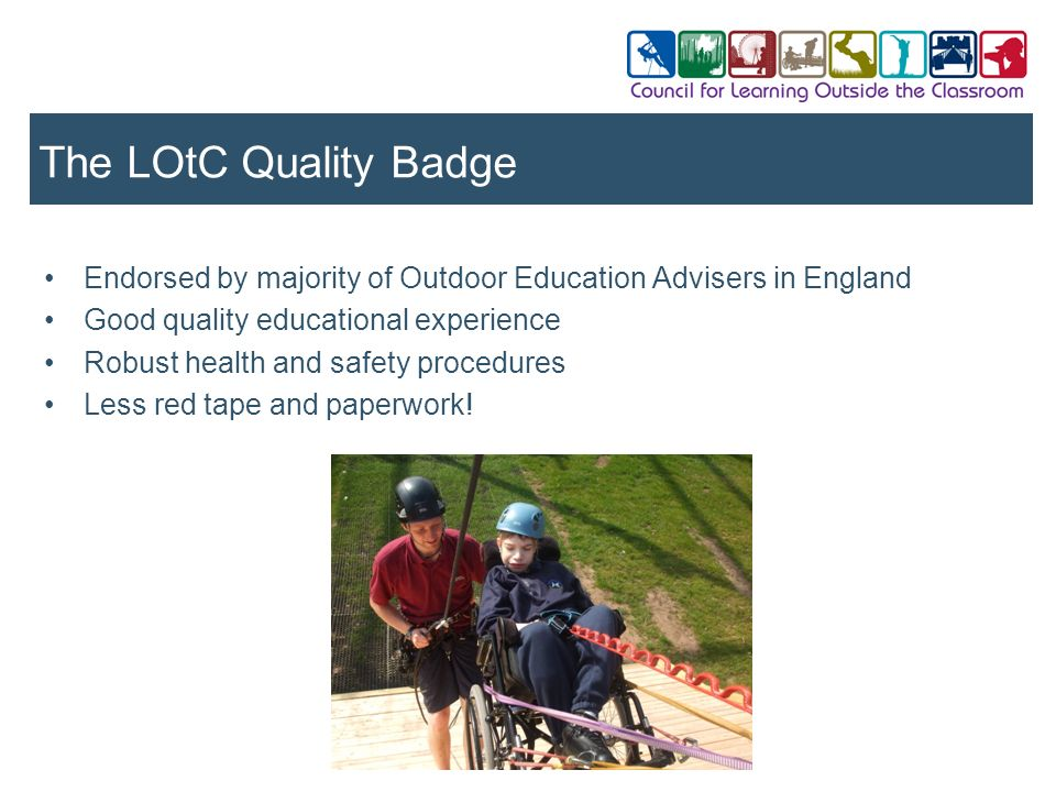 Endorsed by majority of Outdoor Education Advisers in England Good quality educational experience Robust health and safety procedures Less red tape an