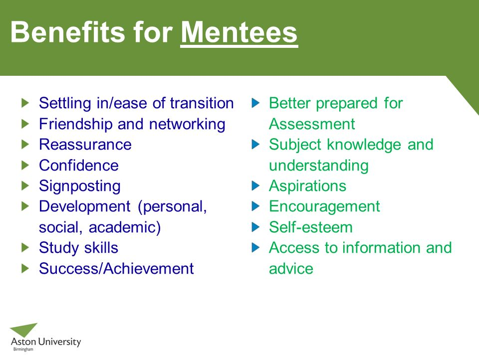 Benefits for Mentees Settling in/ease of transition Friendship and networking Reassurance Confidence Signposting Development (personal, social, academ