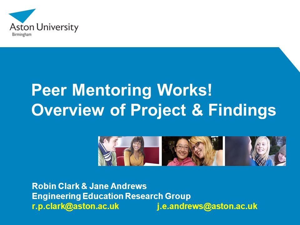 Peer Mentoring Works! Overview of Project & Findings Robin Clark & Jane Andrews Engineering Education Research Group r.p.clark@aston.ac.uk j.e.andrews