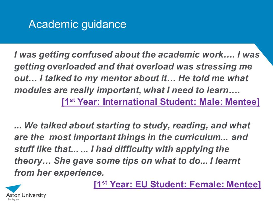Academic guidance I was getting confused about the academic work…. I was getting overloaded and that overload was stressing me out… I talked to my men