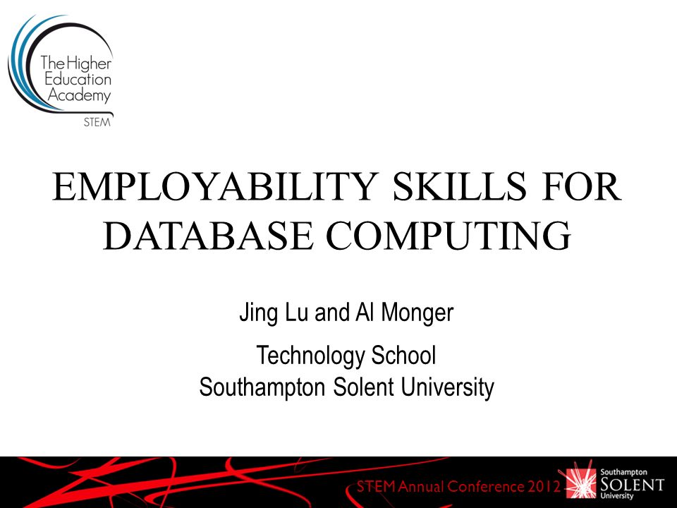 EMPLOYABILITY SKILLS FOR DATABASE COMPUTING STEM Annual Conference 2012 Jing Lu and Al Monger Technology School Southampton Solent University