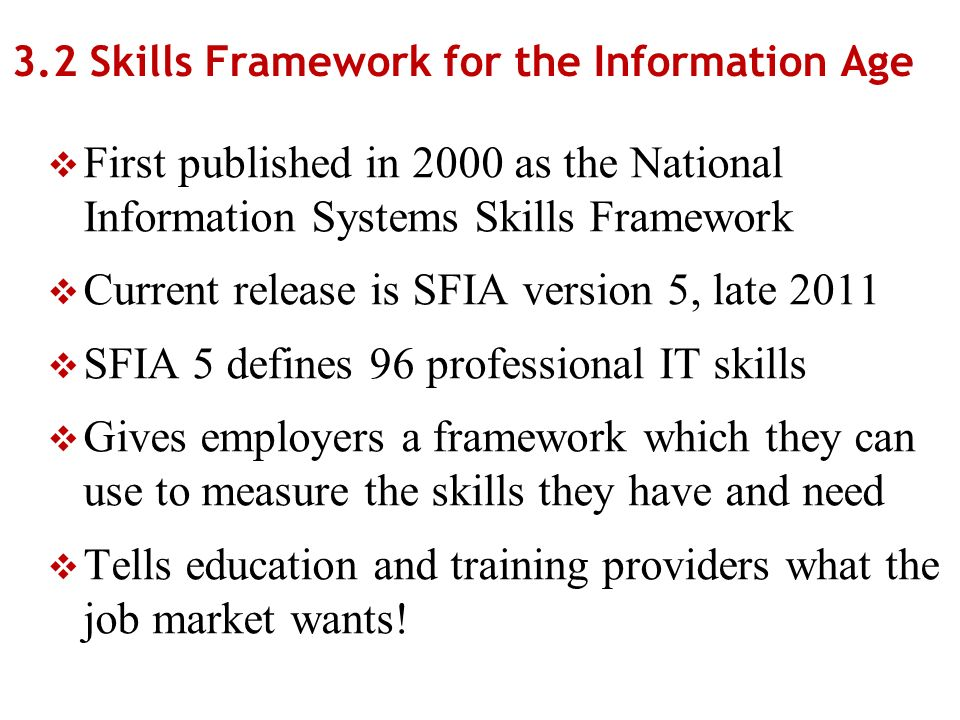 3.2 Skills Framework for the Information Age First published in 2000 as the National Information Systems Skills Framework Current release is SFIA version 5, late 2011 SFIA 5 defines 96 professional IT skills Gives employers a framework which they can use to measure the skills they have and need Tells education and training providers what the job market wants!