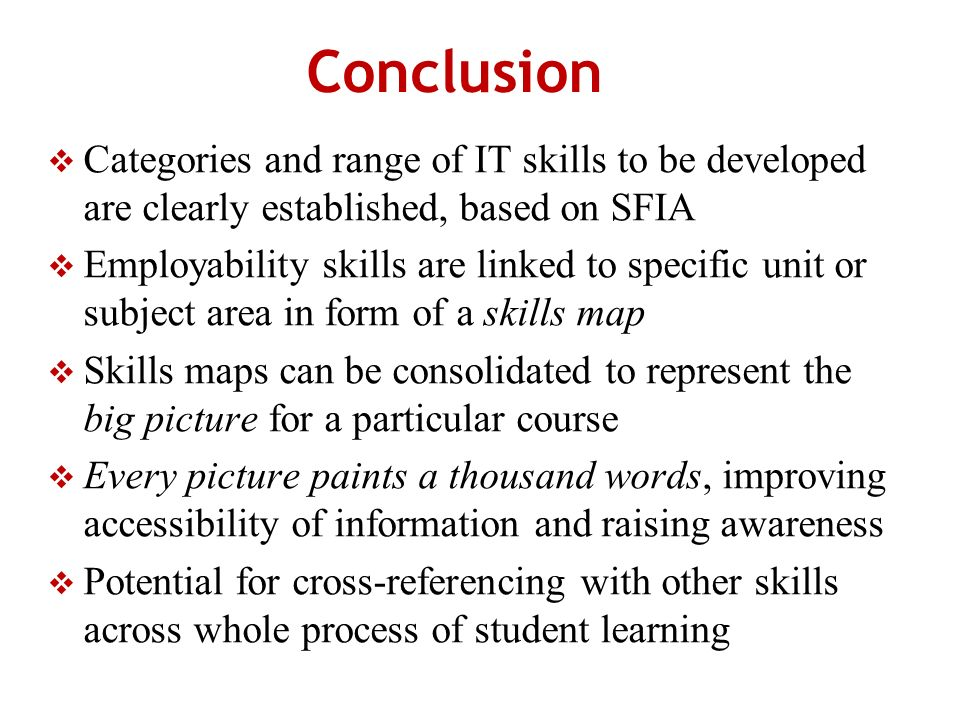Conclusion Categories and range of IT skills to be developed are clearly established, based on SFIA Employability skills are linked to specific unit or subject area in form of a skills map Skills maps can be consolidated to represent the big picture for a particular course Every picture paints a thousand words, improving accessibility of information and raising awareness Potential for cross-referencing with other skills across whole process of student learning