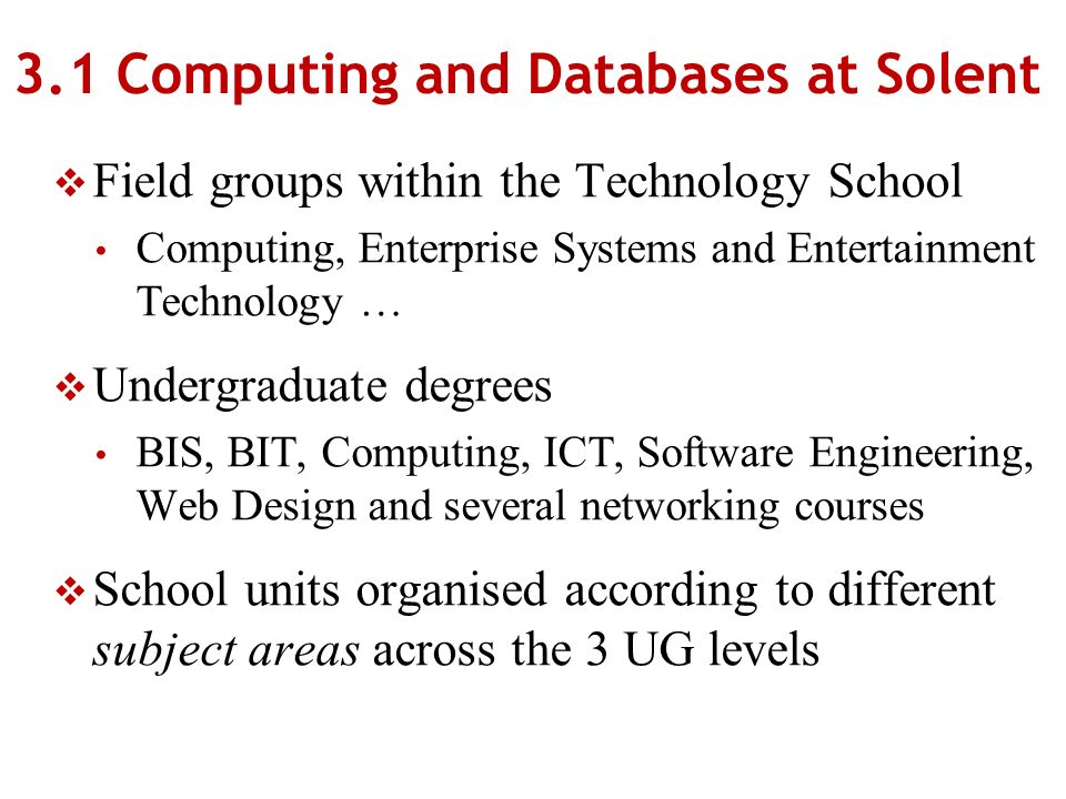 3.1 Computing and Databases at Solent Field groups within the Technology School Computing, Enterprise Systems and Entertainment Technology … Undergraduate degrees BIS, BIT, Computing, ICT, Software Engineering, Web Design and several networking courses School units organised according to different subject areas across the 3 UG levels