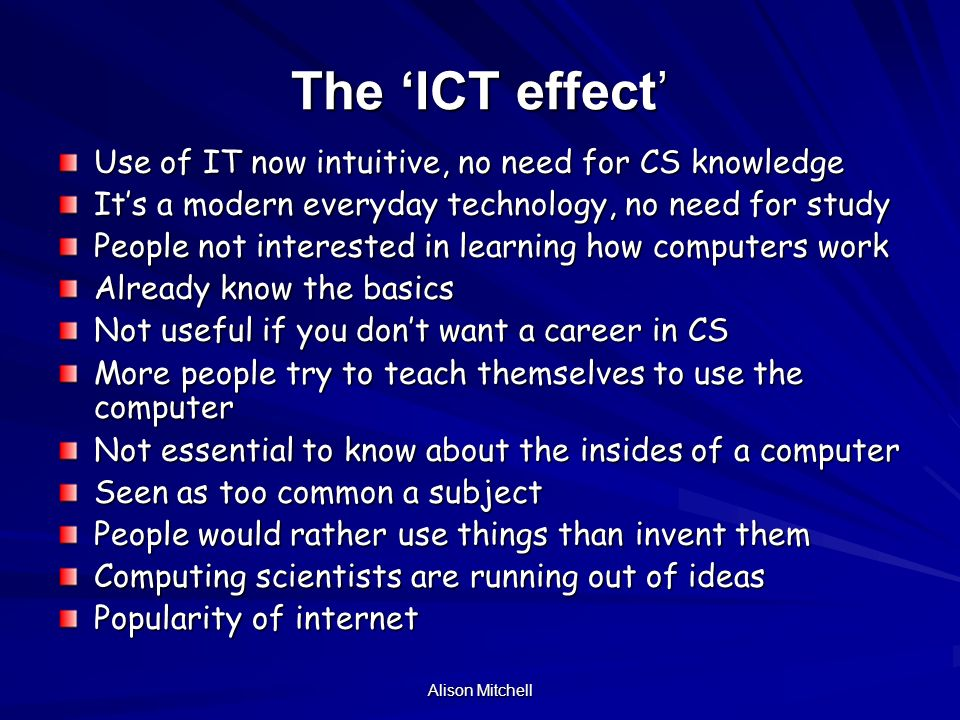 Alison Mitchell The ICT effect Use of IT now intuitive, no need for CS knowledge Its a modern everyday technology, no need for study People not interested in learning how computers work Already know the basics Not useful if you dont want a career in CS More people try to teach themselves to use the computer Not essential to know about the insides of a computer Seen as too common a subject People would rather use things than invent them Computing scientists are running out of ideas Popularity of internet
