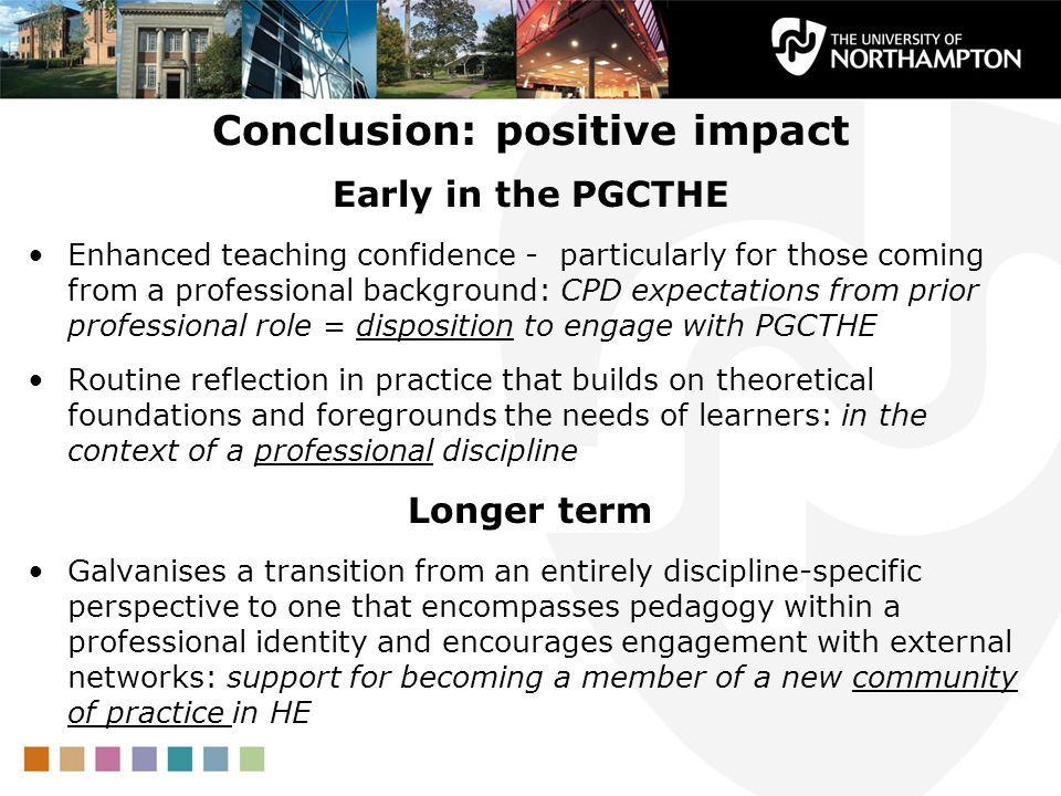 Conclusion: positive impact Early in the PGCTHE Enhanced teaching confidence - particularly for those coming from a professional background: CPD expectations from prior professional role = disposition to engage with PGCTHE Routine reflection in practice that builds on theoretical foundations and foregrounds the needs of learners: in the context of a professional discipline Longer term Galvanises a transition from an entirely discipline-specific perspective to one that encompasses pedagogy within a professional identity and encourages engagement with external networks: support for becoming a member of a new community of practice in HE