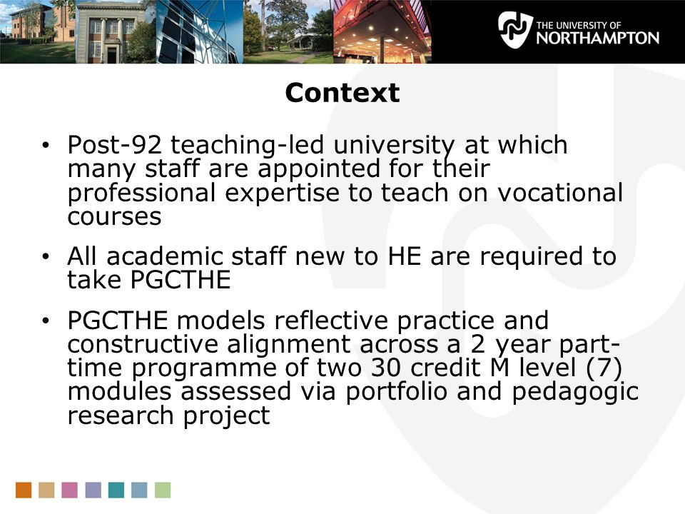 Context Post-92 teaching-led university at which many staff are appointed for their professional expertise to teach on vocational courses All academic staff new to HE are required to take PGCTHE PGCTHE models reflective practice and constructive alignment across a 2 year part- time programme of two 30 credit M level (7) modules assessed via portfolio and pedagogic research project