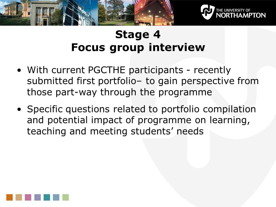 Stage 4 Focus group interview With current PGCTHE participants - recently submitted first portfolio– to gain perspective from those part-way through the programme Specific questions related to portfolio compilation and potential impact of programme on learning, teaching and meeting students needs