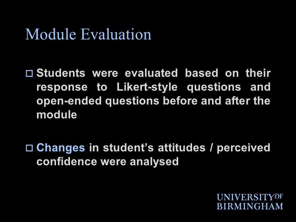 Module Evaluation Students were evaluated based on their response to Likert-style questions and open-ended questions before and after the module Changes in students attitudes / perceived confidence were analysed