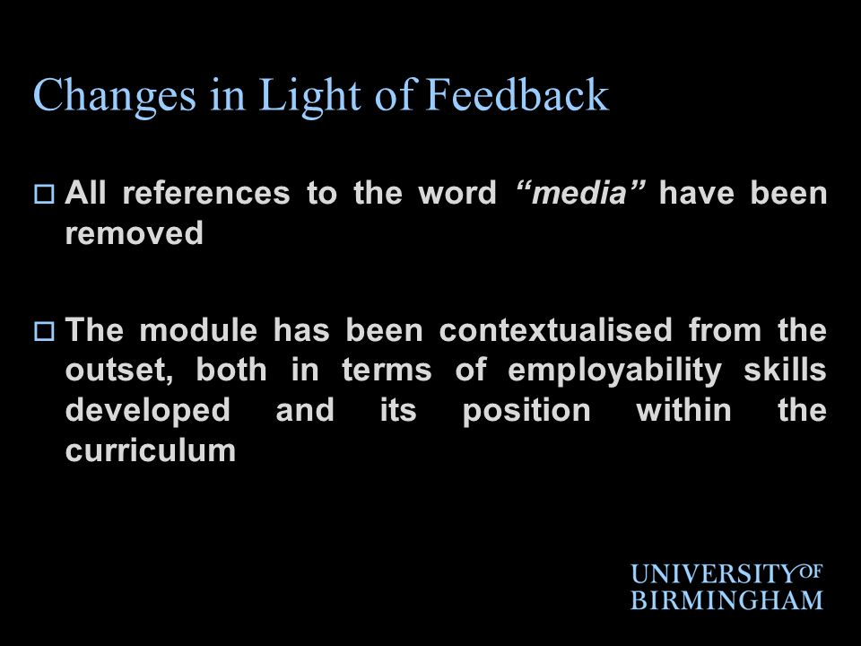 Changes in Light of Feedback All references to the word media have been removed The module has been contextualised from the outset, both in terms of employability skills developed and its position within the curriculum