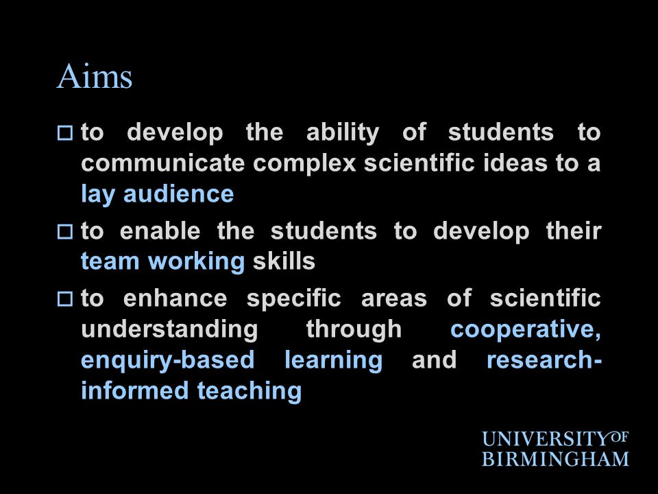Aims to develop the ability of students to communicate complex scientific ideas to a lay audience to enable the students to develop their team working skills to enhance specific areas of scientific understanding through cooperative, enquiry-based learning and research- informed teaching