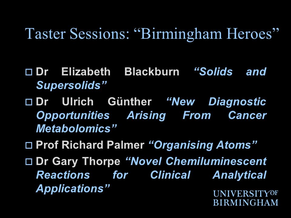 Taster Sessions: Birmingham Heroes Dr Elizabeth Blackburn Solids and Supersolids Dr Ulrich Günther New Diagnostic Opportunities Arising From Cancer Metabolomics Prof Richard Palmer Organising Atoms Dr Gary Thorpe Novel Chemiluminescent Reactions for Clinical Analytical Applications