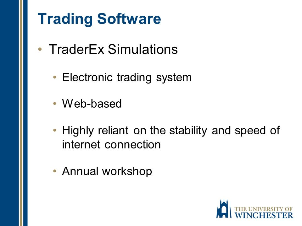Trading Software TraderEx Simulations Electronic trading system Web-based Highly reliant on the stability and speed of internet connection Annual workshop