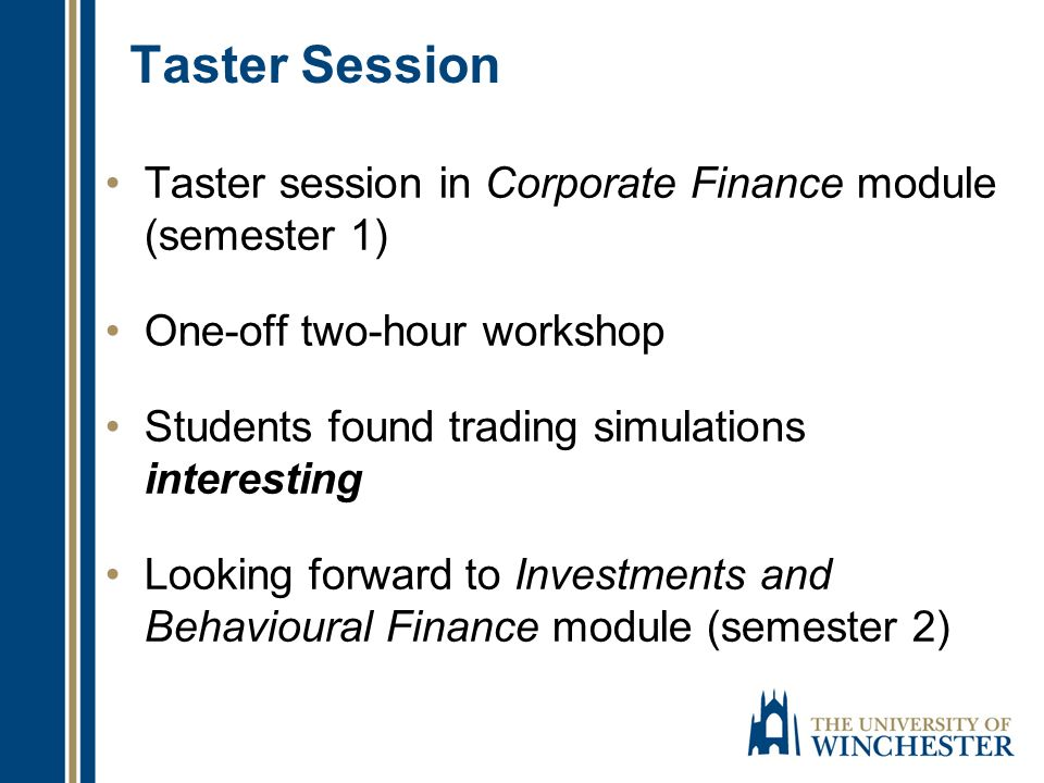 Taster Session Taster session in Corporate Finance module (semester 1) One-off two-hour workshop Students found trading simulations interesting Looking forward to Investments and Behavioural Finance module (semester 2)